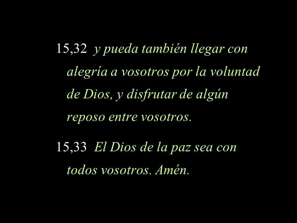 15,32 y pueda también llegar con alegría a vosotros por la voluntad de Dios, y disfrutar de algún reposo entre vosotros.
