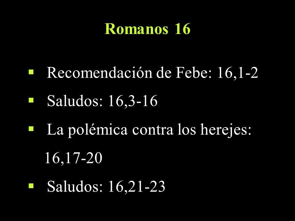 Romanos 16 Recomendación de Febe: 16,1-2. Saludos: 16,3-16. La polémica contra los herejes: 16,17-20.