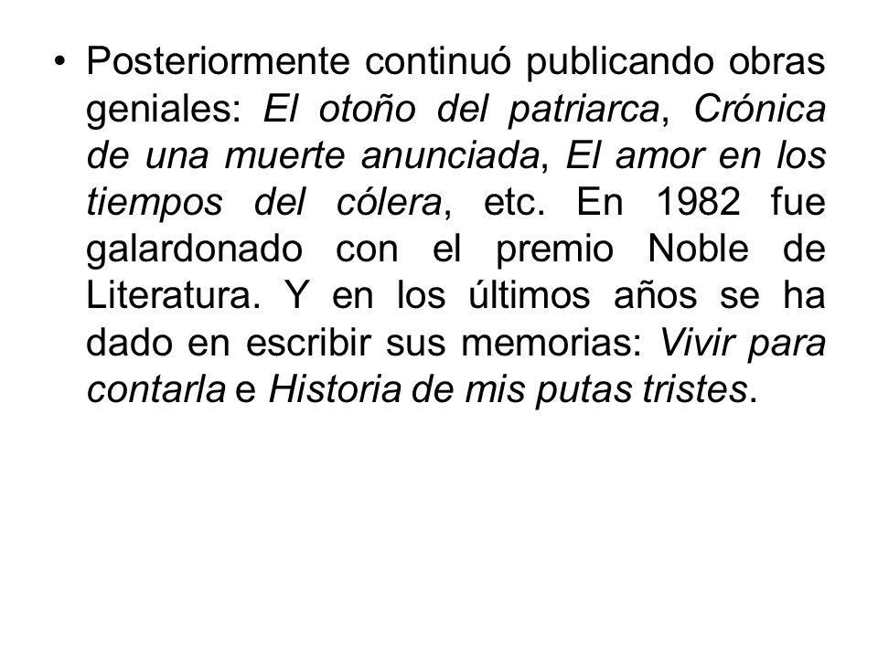 Posteriormente continuó publicando obras geniales: El otoño del patriarca, Crónica de una muerte anunciada, El amor en los tiempos del cólera, etc.