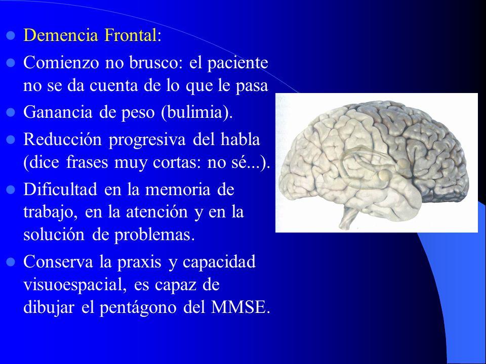 Demencia Frontal: Comienzo no brusco: el paciente no se da cuenta de lo que le pasa. Ganancia de peso (bulimia).