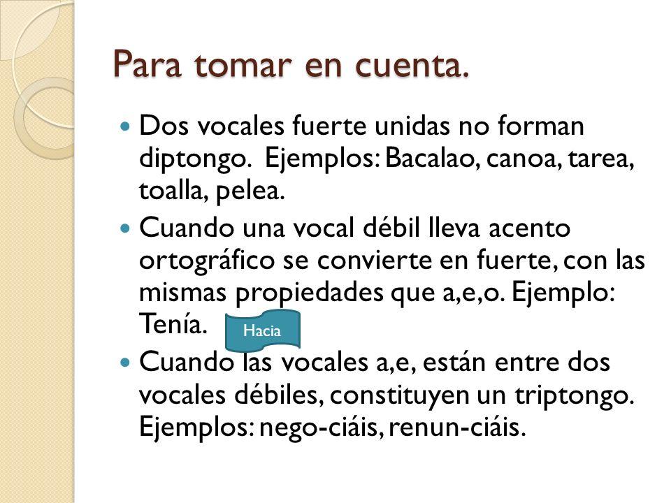 Para tomar en cuenta. Dos vocales fuerte unidas no forman diptongo. Ejemplos: Bacalao, canoa, tarea, toalla, pelea.