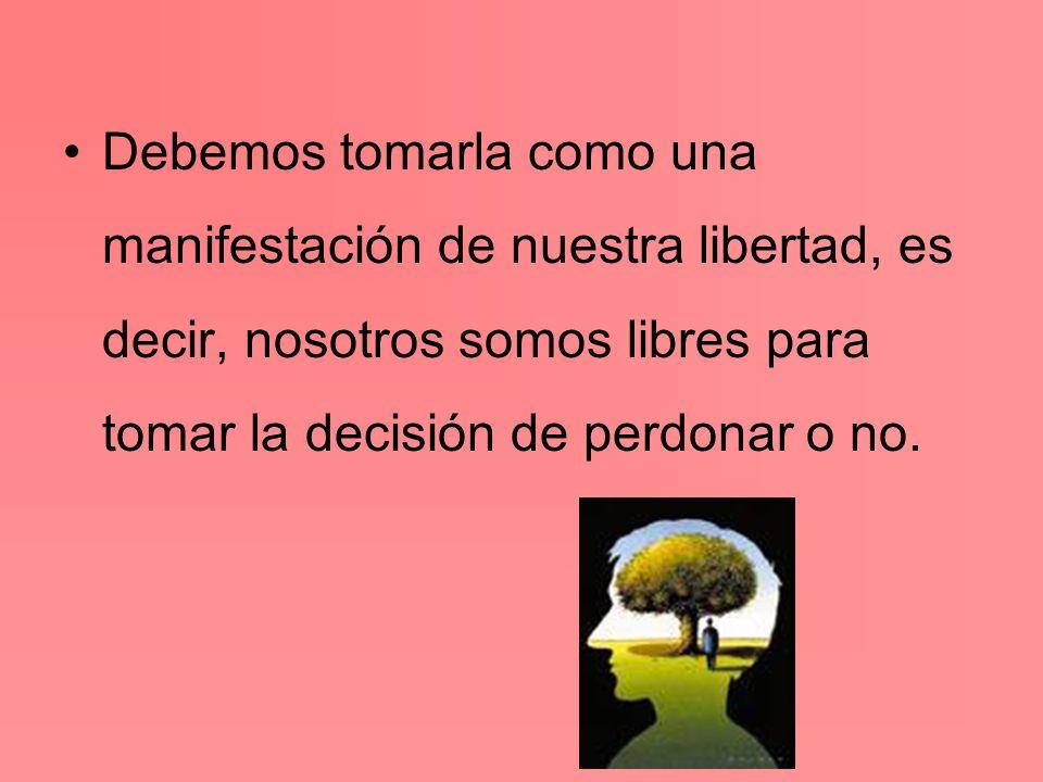 Debemos tomarla como una manifestación de nuestra libertad, es decir, nosotros somos libres para tomar la decisión de perdonar o no.