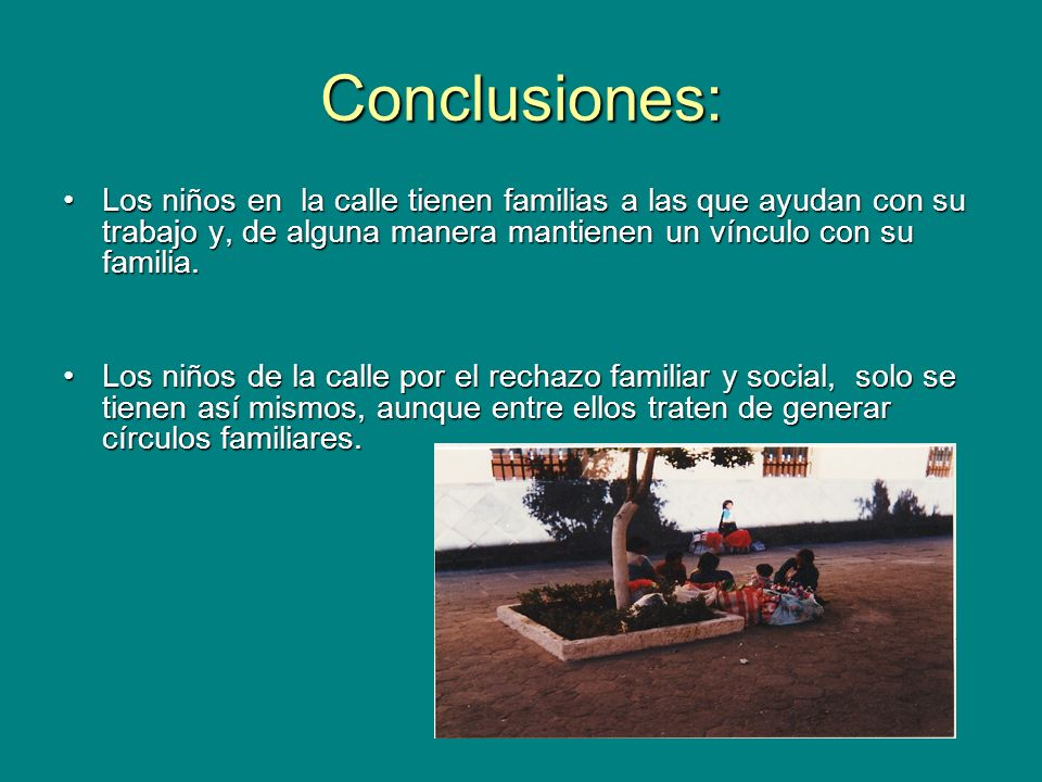 Conclusiones: Los niños en la calle tienen familias a las que ayudan con su trabajo y, de alguna manera mantienen un vínculo con su familia.