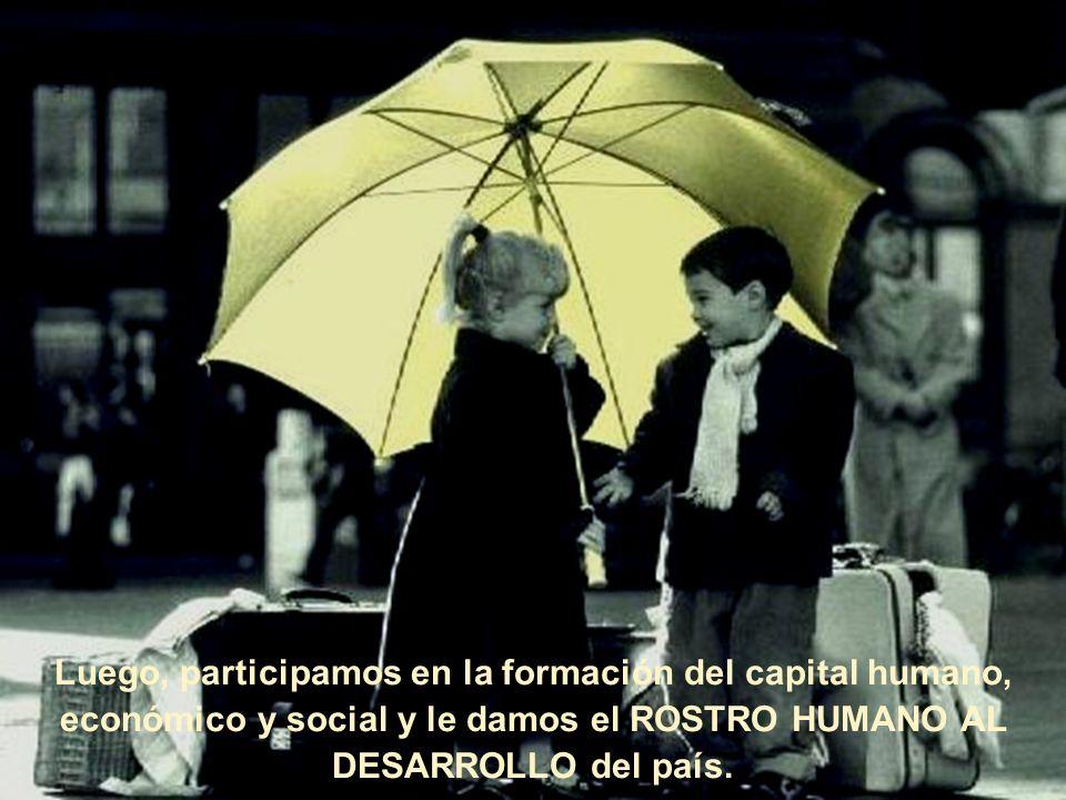 Luego, participamos en la formación del capital humano, económico y social y le damos el ROSTRO HUMANO AL DESARROLLO del país.