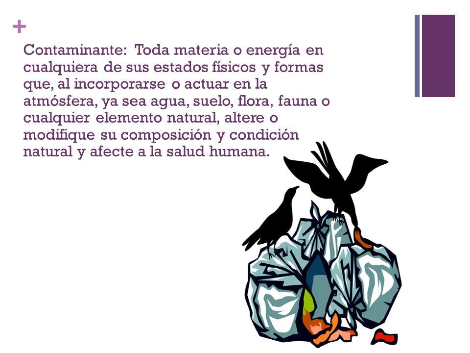 Contaminante: Toda materia o energía en cualquiera de sus estados físicos y formas que, al incorporarse o actuar en la atmósfera, ya sea agua, suelo, flora, fauna o cualquier elemento natural, altere o modifique su composición y condición natural y afecte a la salud humana.