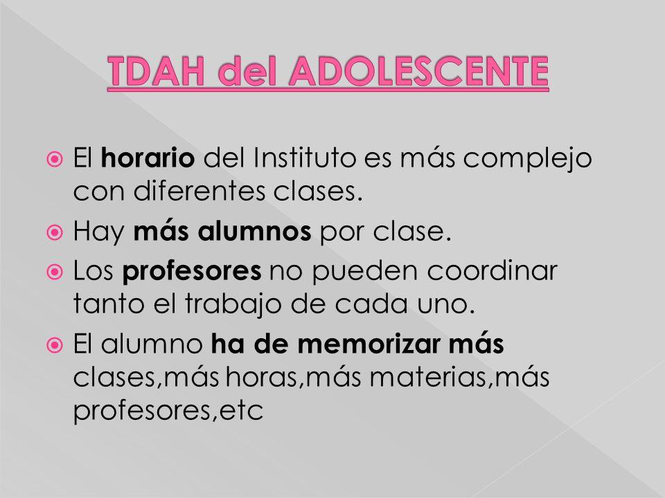 TDAH del ADOLESCENTE El horario del Instituto es más complejo con diferentes clases. Hay más alumnos por clase.