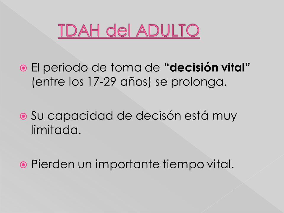 TDAH del ADULTO El periodo de toma de decisión vital (entre los 17-29 años) se prolonga. Su capacidad de decisón está muy limitada.