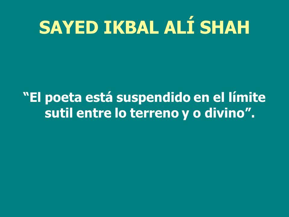 SAYED IKBAL ALÍ SHAH El poeta está suspendido en el límite sutil entre lo terreno y o divino .