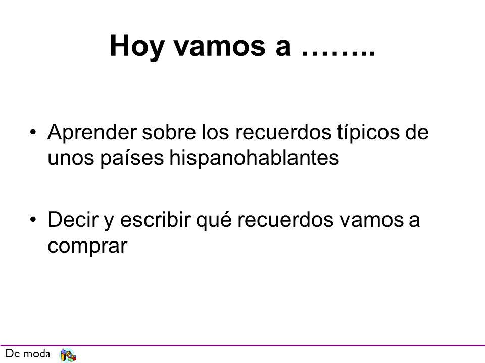 Hoy vamos a …….. Aprender sobre los recuerdos típicos de unos países hispanohablantes. Decir y escribir qué recuerdos vamos a comprar.