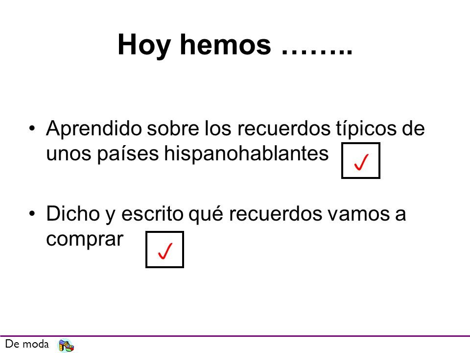 Hoy hemos …….. Aprendido sobre los recuerdos típicos de unos países hispanohablantes. Dicho y escrito qué recuerdos vamos a comprar.