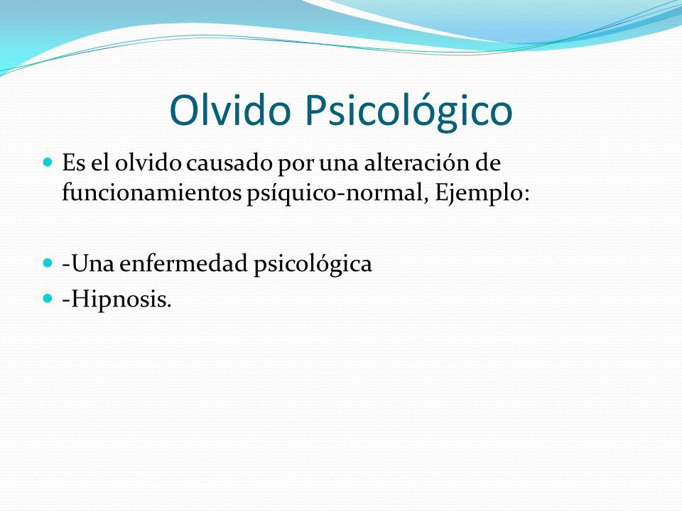 Olvido Psicológico Es el olvido causado por una alteración de funcionamientos psíquico-normal, Ejemplo: