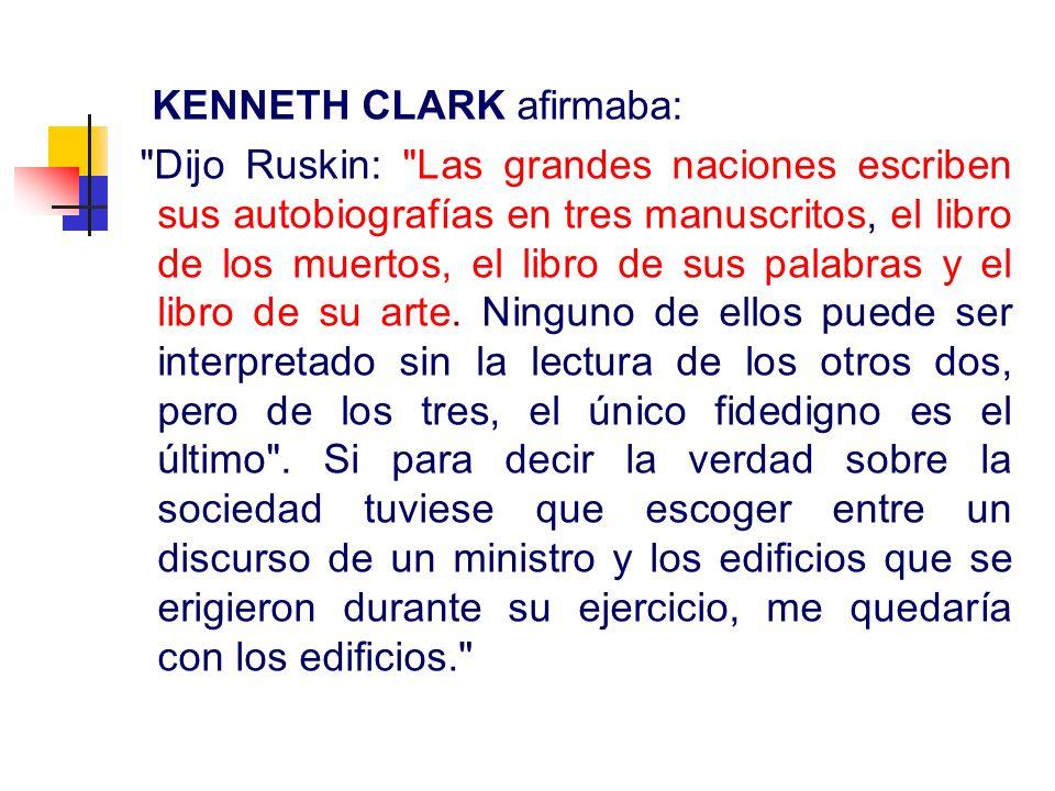KENNETH CLARK afirmaba: Dijo Ruskin: Las grandes naciones escriben sus autobiografías en tres manuscritos, el libro de los muertos, el libro de sus palabras y el libro de su arte.