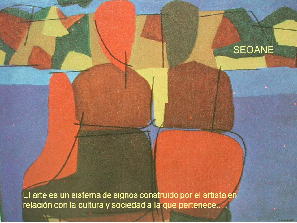 SEOANE El arte es un sistema de signos construido por el artista en relación con la cultura y sociedad a la que pertenece...