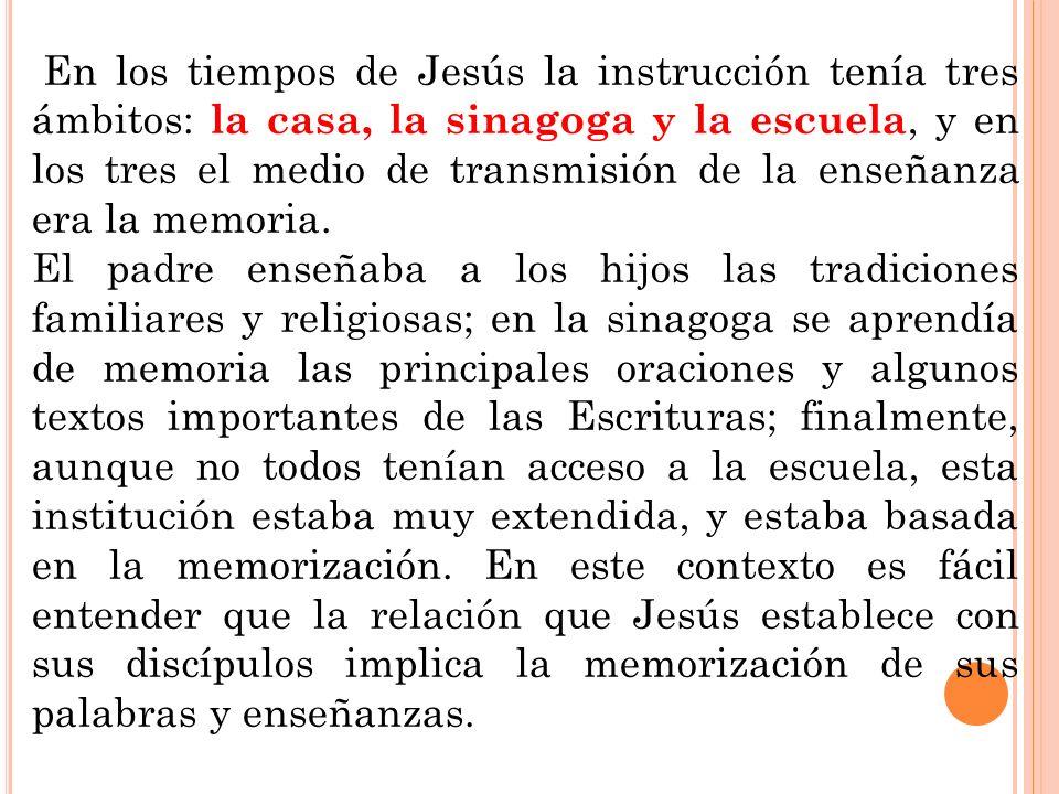 En los tiempos de Jesús la instrucción tenía tres ámbitos: la casa, la sinagoga y la escuela, y en los tres el medio de transmisión de la enseñanza era la memoria.