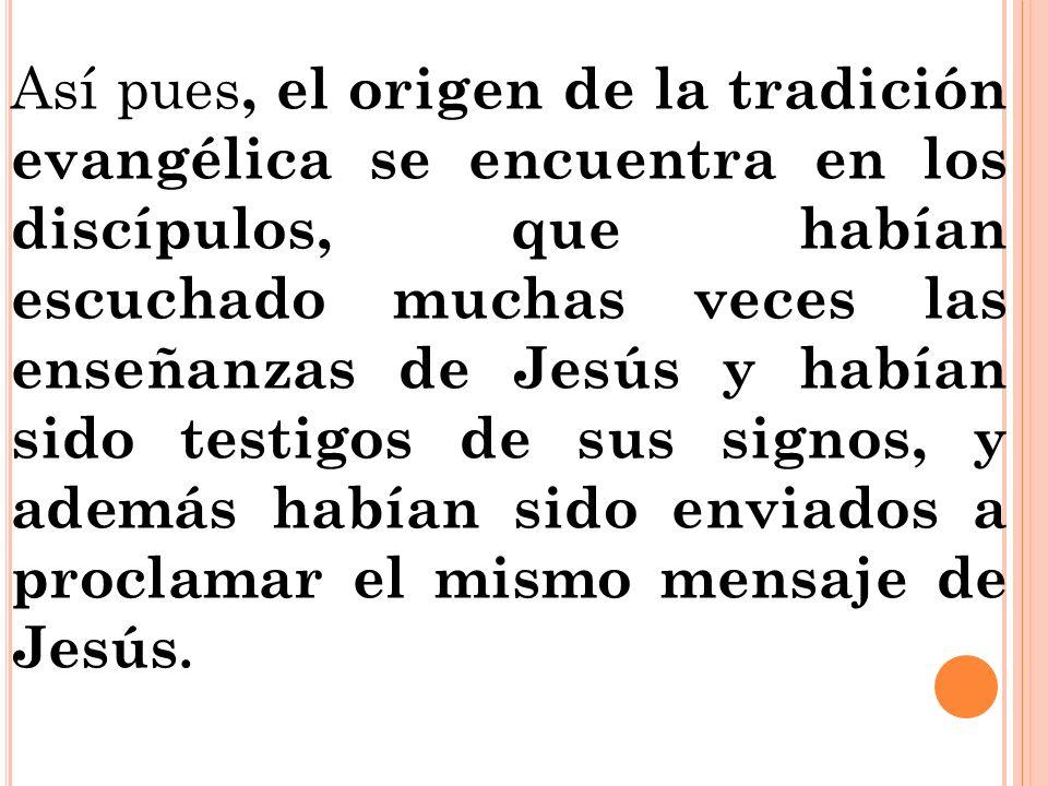 Así pues, el origen de la tradición evangélica se encuentra en los discípulos, que habían escuchado muchas veces las enseñanzas de Jesús y habían sido testigos de sus signos, y además habían sido enviados a proclamar el mismo mensaje de Jesús.