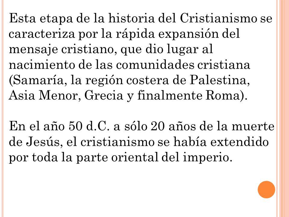 Esta etapa de la historia del Cristianismo se caracteriza por la rápida expansión del mensaje cristiano, que dio lugar al nacimiento de las comunidades cristiana (Samaría, la región costera de Palestina, Asia Menor, Grecia y finalmente Roma).