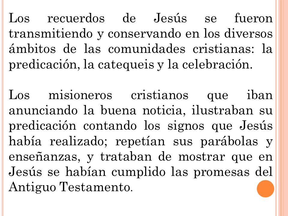 Los recuerdos de Jesús se fueron transmitiendo y conservando en los diversos ámbitos de las comunidades cristianas: la predicación, la catequeis y la celebración.