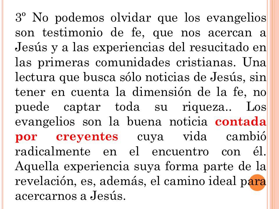 3º No podemos olvidar que los evangelios son testimonio de fe, que nos acercan a Jesús y a las experiencias del resucitado en las primeras comunidades cristianas.