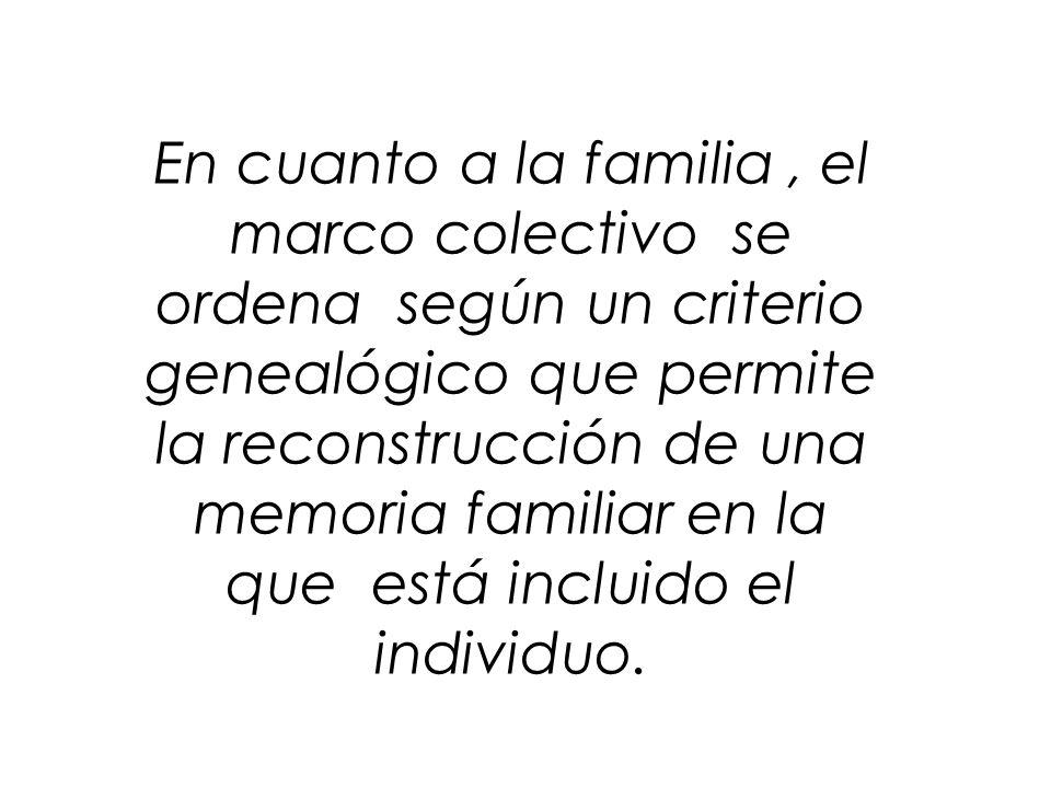 En cuanto a la familia , el marco colectivo se ordena según un criterio genealógico que permite la reconstrucción de una memoria familiar en la que está incluido el individuo.