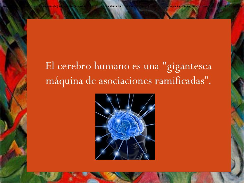 sensación, recuerdo o pensamiento) se puede representar como una esfera central de donde irradian innumerables enlaces de información, por medio de eslabones que representan una asociación determinada, la cual cada una de ellas posee su propia e infinita red de vínculos y conexiones.
