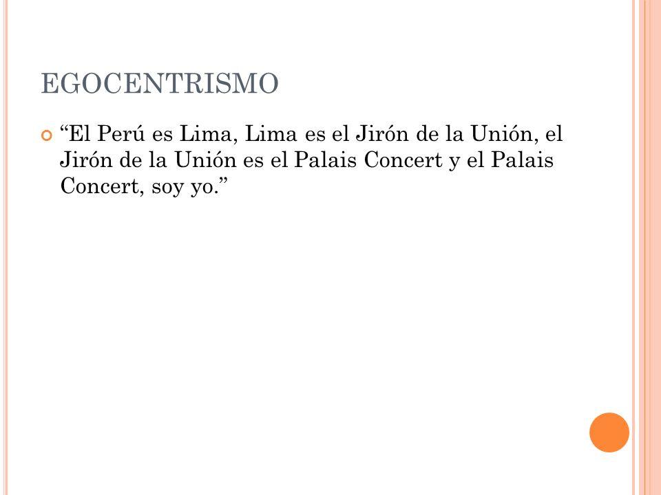 EGOCENTRISMO El Perú es Lima, Lima es el Jirón de la Unión, el Jirón de la Unión es el Palais Concert y el Palais Concert, soy yo.