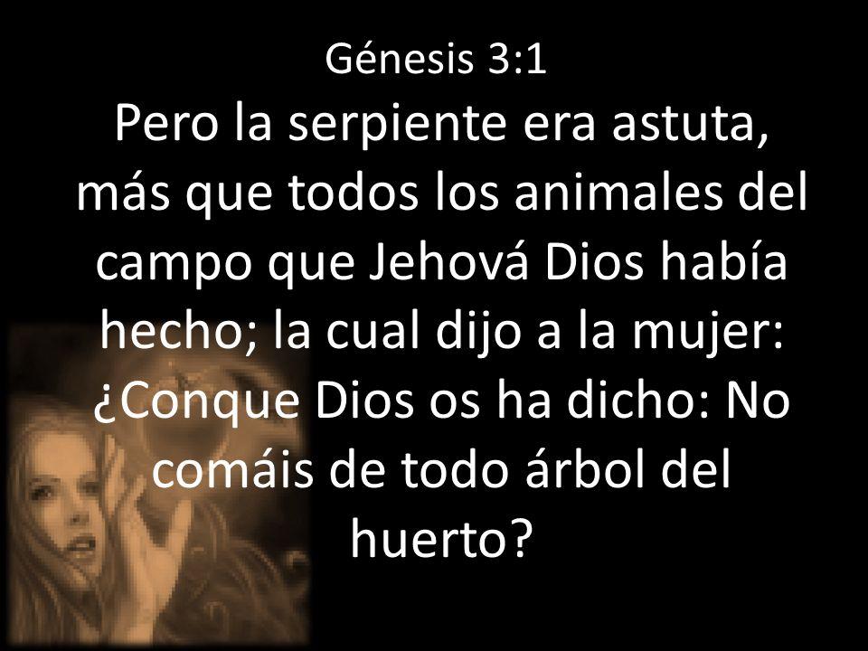 Génesis 3:1 Pero la serpiente era astuta, más que todos los animales del campo que Jehová Dios había hecho; la cual dijo a la mujer: ¿Conque Dios os ha dicho: No comáis de todo árbol del huerto