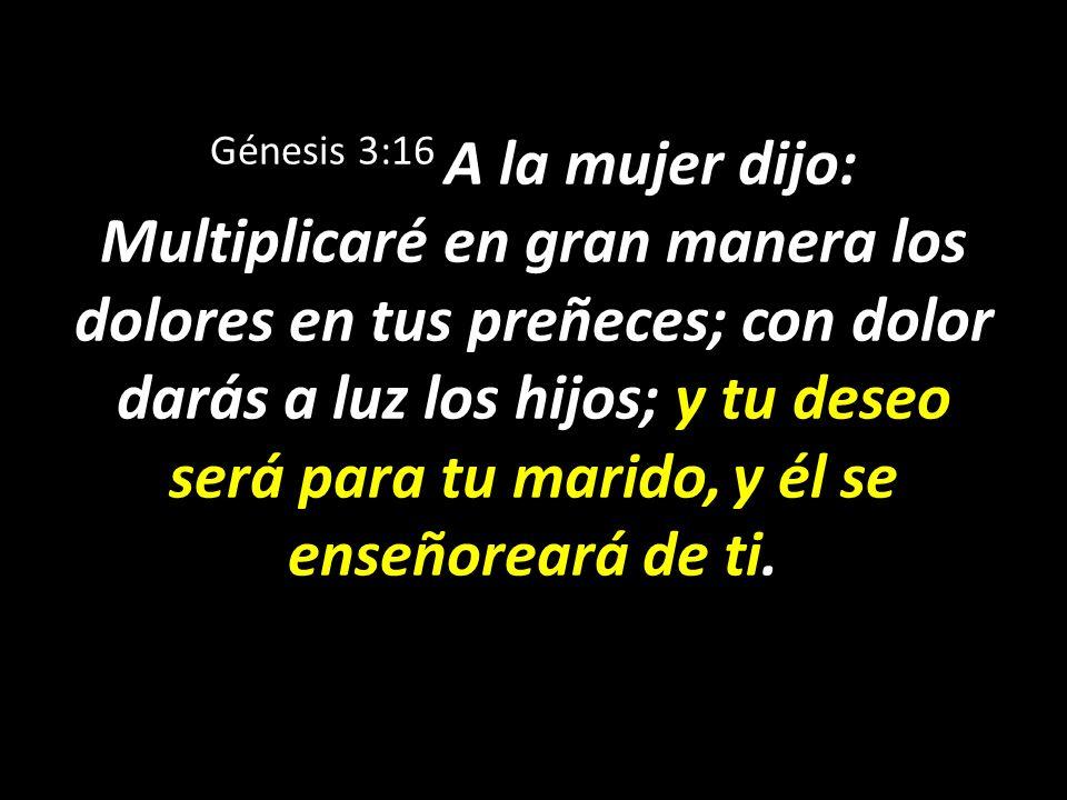 Génesis 3:16 A la mujer dijo: Multiplicaré en gran manera los dolores en tus preñeces; con dolor darás a luz los hijos; y tu deseo será para tu marido, y él se enseñoreará de ti.