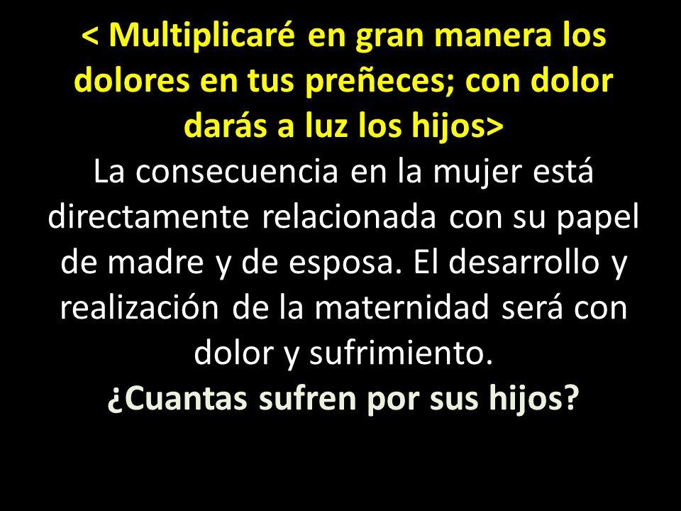 < Multiplicaré en gran manera los dolores en tus preñeces; con dolor darás a luz los hijos> La consecuencia en la mujer está directamente relacionada con su papel de madre y de esposa.