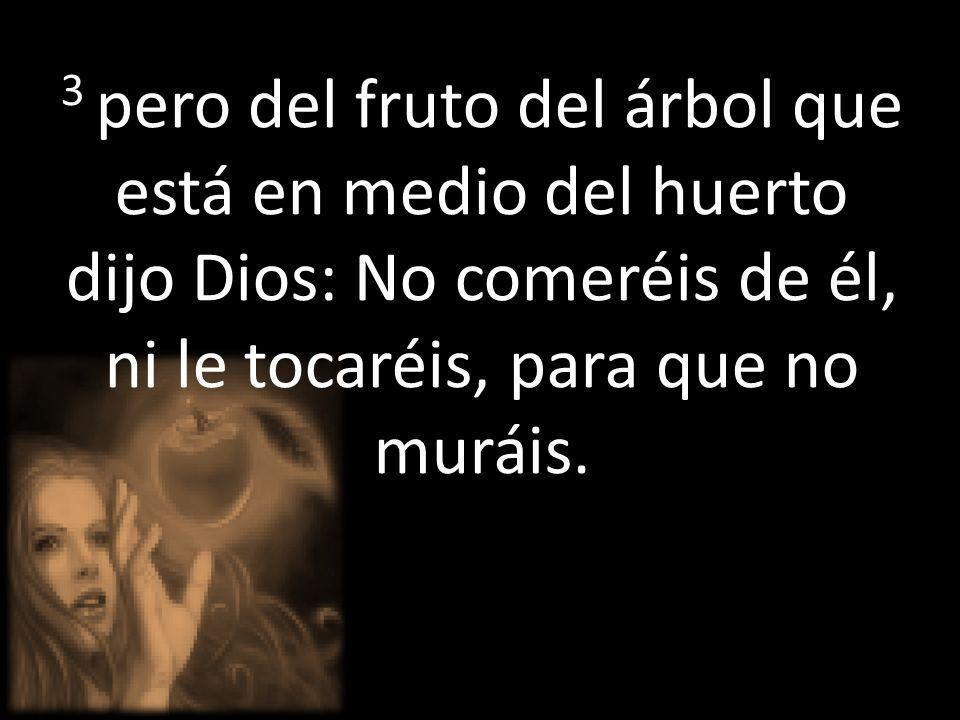 3 pero del fruto del árbol que está en medio del huerto dijo Dios: No comeréis de él, ni le tocaréis, para que no muráis.