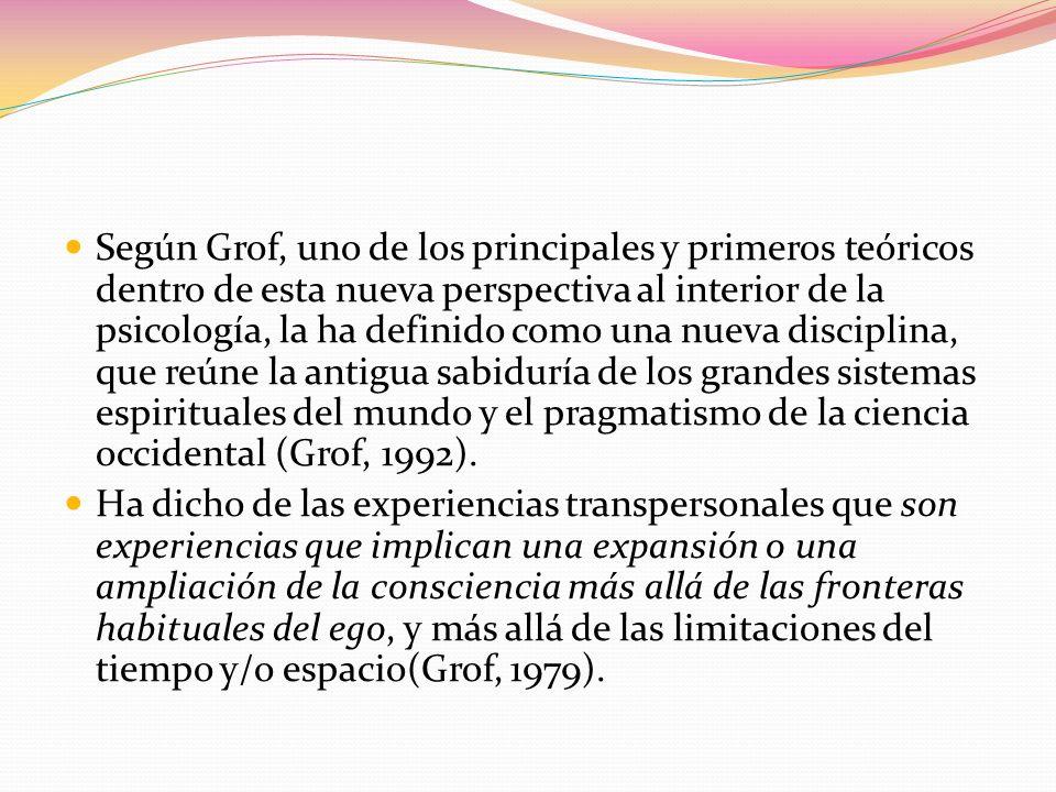Según Grof, uno de los principales y primeros teóricos dentro de esta nueva perspectiva al interior de la psicología, la ha definido como una nueva disciplina, que reúne la antigua sabiduría de los grandes sistemas espirituales del mundo y el pragmatismo de la ciencia occidental (Grof, 1992).