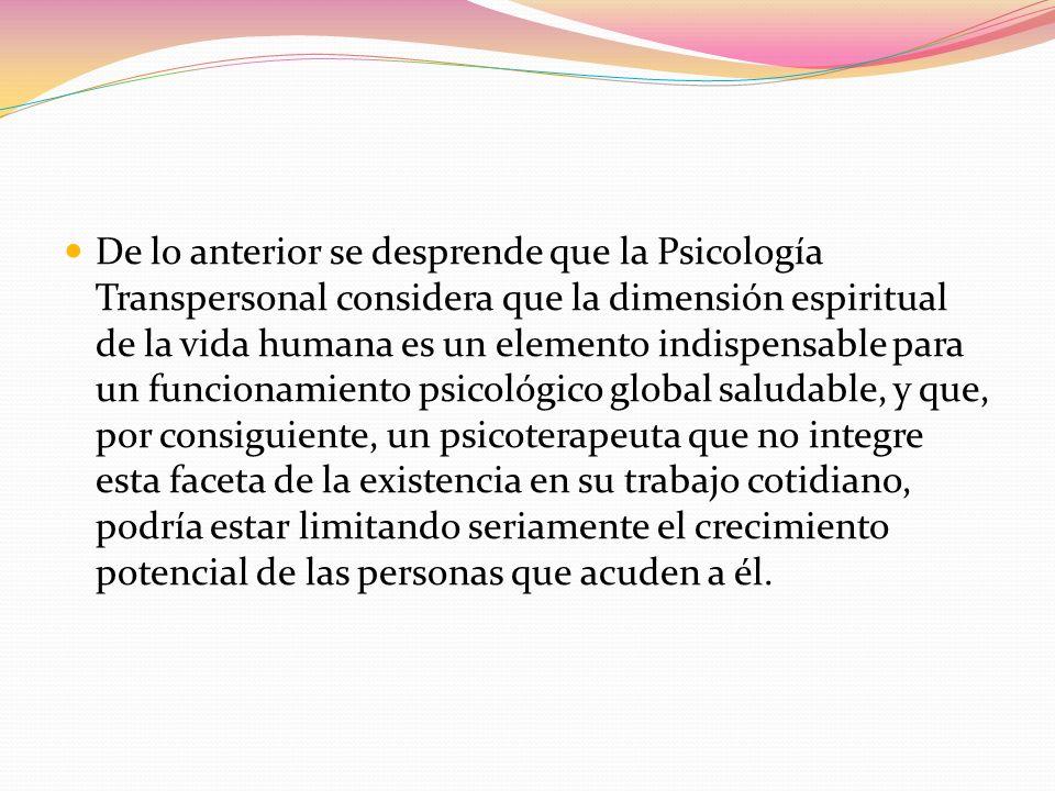 De lo anterior se desprende que la Psicología Transpersonal considera que la dimensión espiritual de la vida humana es un elemento indispensable para un funcionamiento psicológico global saludable, y que, por consiguiente, un psicoterapeuta que no integre esta faceta de la existencia en su trabajo cotidiano, podría estar limitando seriamente el crecimiento potencial de las personas que acuden a él.