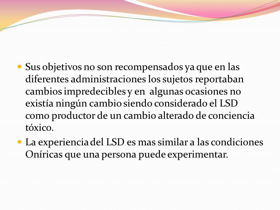 Sus objetivos no son recompensados ya que en las diferentes administraciones los sujetos reportaban cambios impredecibles y en algunas ocasiones no existía ningún cambio siendo considerado el LSD como productor de un cambio alterado de conciencia tóxico.