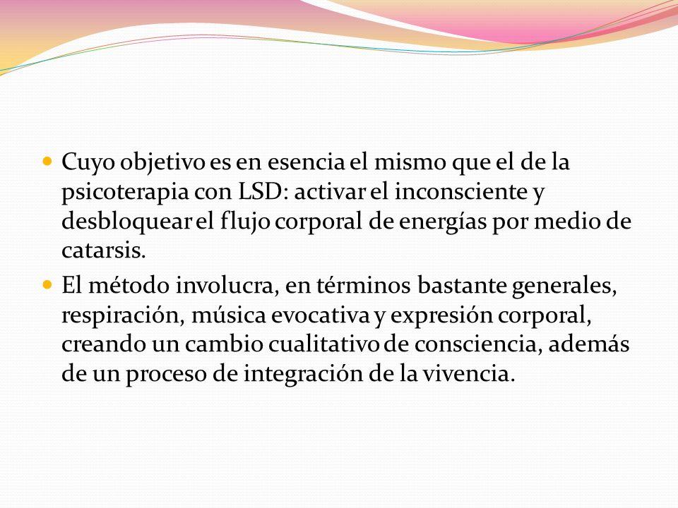 Cuyo objetivo es en esencia el mismo que el de la psicoterapia con LSD: activar el inconsciente y desbloquear el flujo corporal de energías por medio de catarsis.