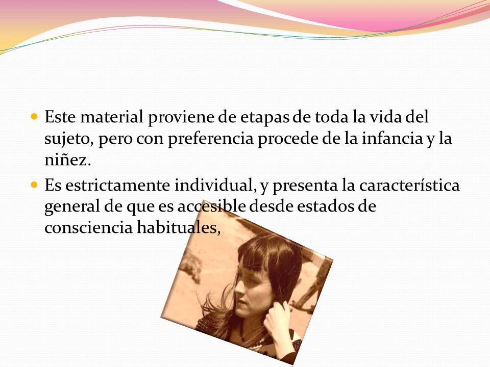 Este material proviene de etapas de toda la vida del sujeto, pero con preferencia procede de la infancia y la niñez.
