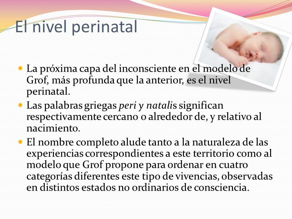 El nivel perinatal La próxima capa del inconsciente en el modelo de Grof, más profunda que la anterior, es el nivel perinatal.