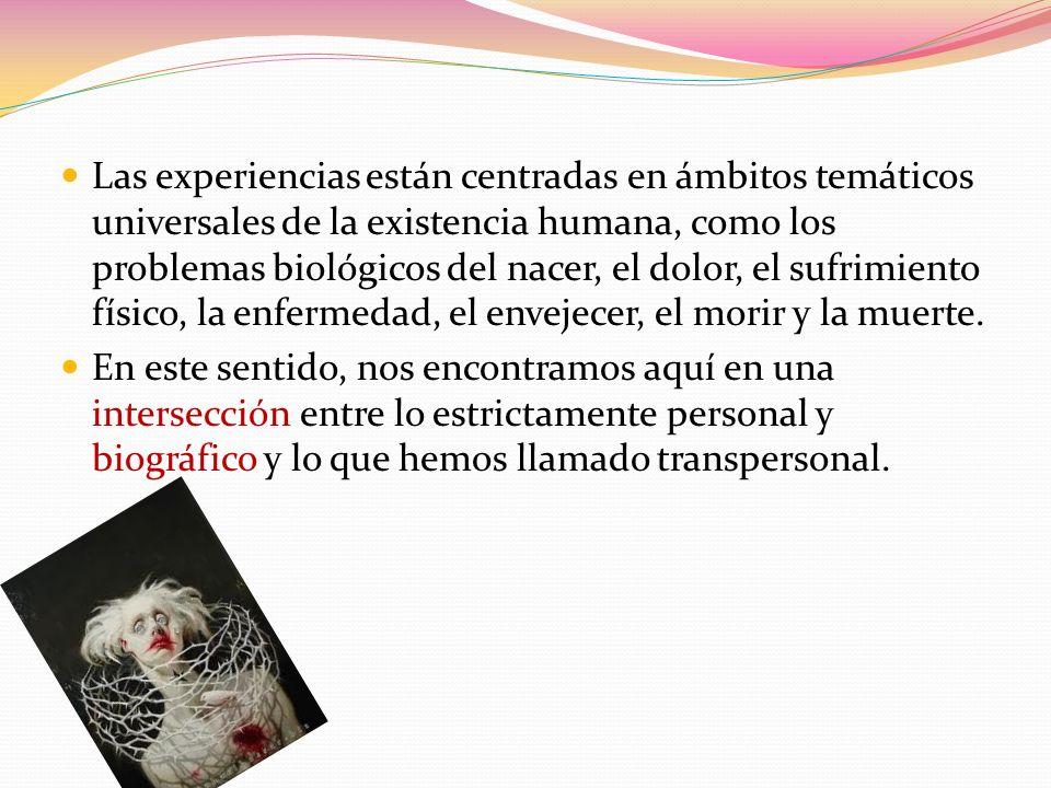 Las experiencias están centradas en ámbitos temáticos universales de la existencia humana, como los problemas biológicos del nacer, el dolor, el sufrimiento físico, la enfermedad, el envejecer, el morir y la muerte.