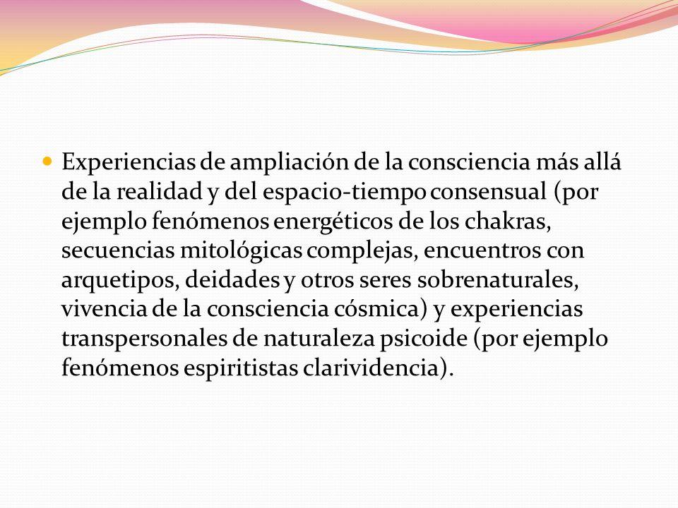 Experiencias de ampliación de la consciencia más allá de la realidad y del espacio-tiempo consensual (por ejemplo fenómenos energéticos de los chakras, secuencias mitológicas complejas, encuentros con arquetipos, deidades y otros seres sobrenaturales, vivencia de la consciencia cósmica) y experiencias transpersonales de naturaleza psicoide (por ejemplo fenómenos espiritistas clarividencia).