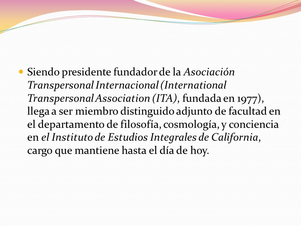 Siendo presidente fundador de la Asociación Transpersonal Internacional (International Transpersonal Association (ITA), fundada en 1977), llega a ser miembro distinguido adjunto de facultad en el departamento de filosofía, cosmología, y conciencia en el Instituto de Estudios Integrales de California, cargo que mantiene hasta el día de hoy.