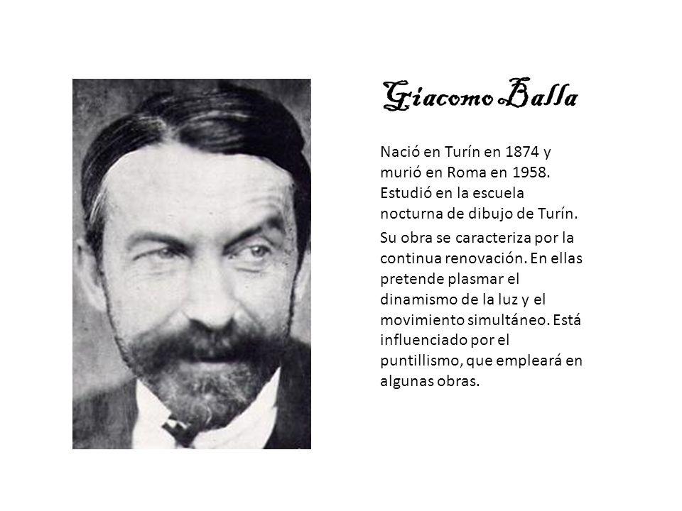 Giacomo Balla Nació en Turín en 1874 y murió en Roma en 1958. Estudió en la escuela nocturna de dibujo de Turín.