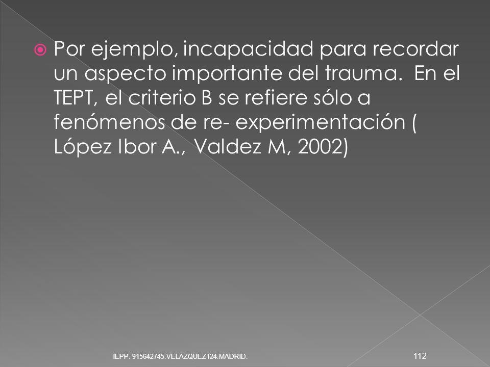 Por ejemplo, incapacidad para recordar un aspecto importante del trauma. En el TEPT, el criterio B se refiere sólo a fenómenos de re- experimentación ( López Ibor A., Valdez M, 2002)
