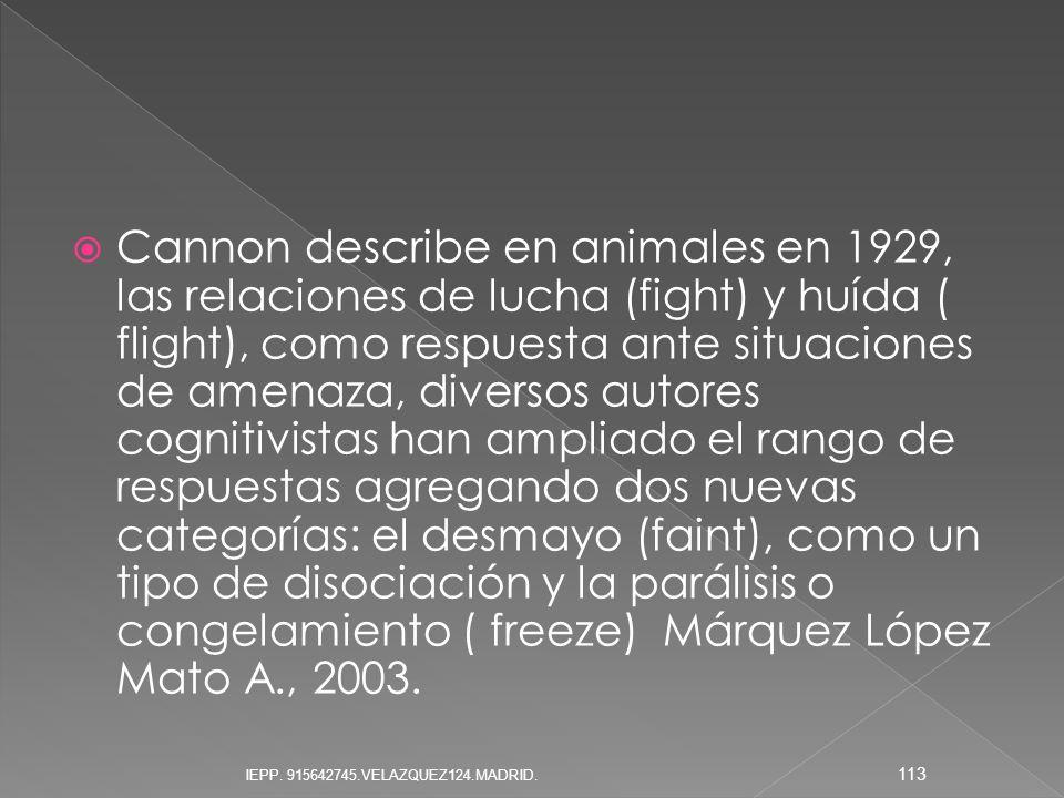 Cannon describe en animales en 1929, las relaciones de lucha (fight) y huída ( flight), como respuesta ante situaciones de amenaza, diversos autores cognitivistas han ampliado el rango de respuestas agregando dos nuevas categorías: el desmayo (faint), como un tipo de disociación y la parálisis o congelamiento ( freeze) Márquez López Mato A., 2003.