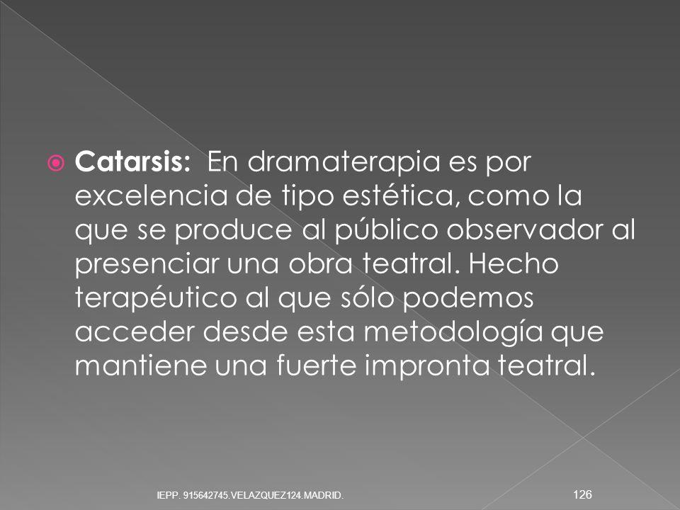 Catarsis: En dramaterapia es por excelencia de tipo estética, como la que se produce al público observador al presenciar una obra teatral. Hecho terapéutico al que sólo podemos acceder desde esta metodología que mantiene una fuerte impronta teatral.