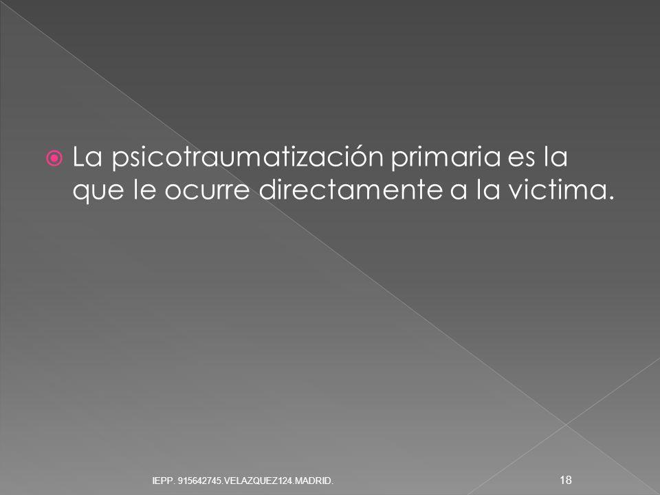 La psicotraumatización primaria es la que le ocurre directamente a la victima.
