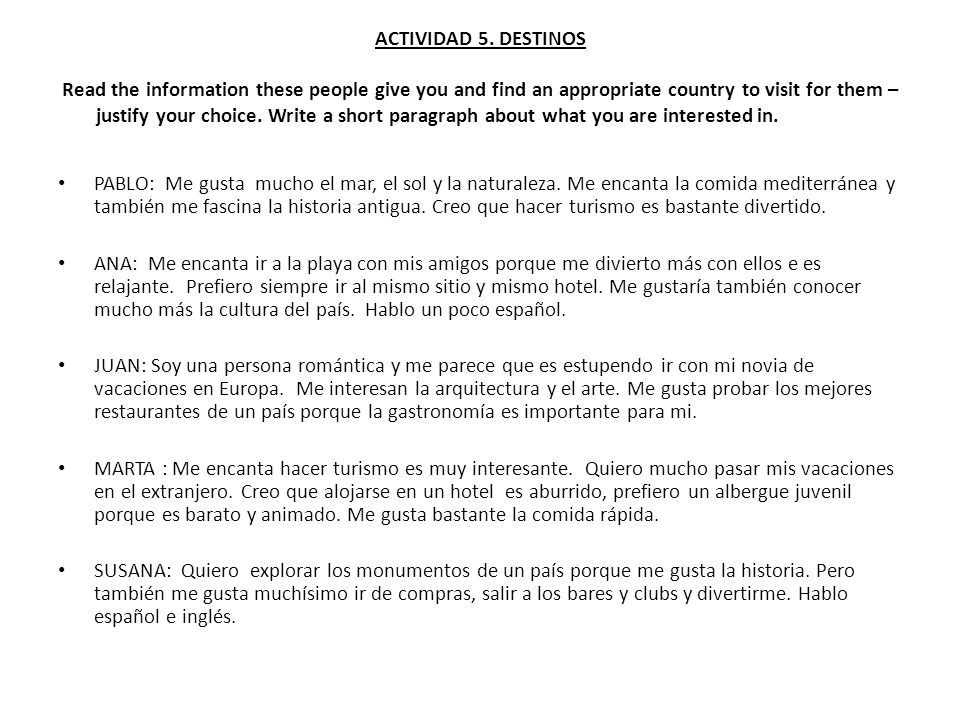 ACTIVIDAD 5. DESTINOS Read the information these people give you and find an appropriate country to visit for them – justify your choice. Write a short paragraph about what you are interested in.
