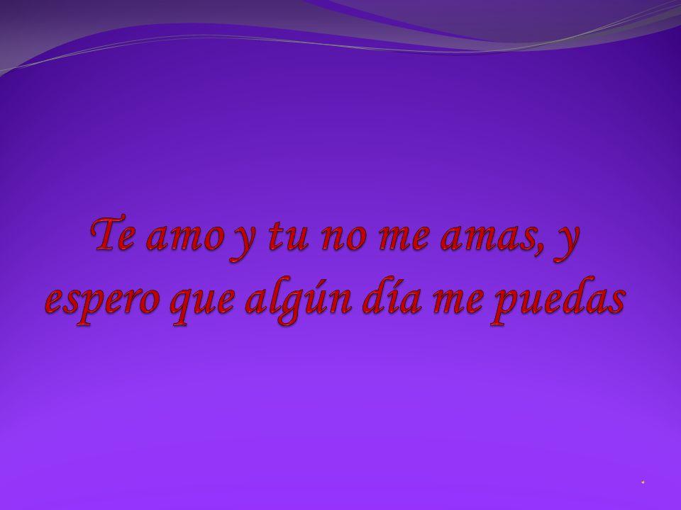 Te amo y tu no me amas, y espero que algún día me puedas