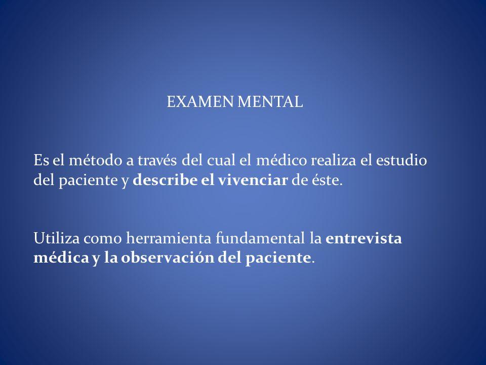EXAMEN MENTAL Es el método a través del cual el médico realiza el estudio del paciente y describe el vivenciar de éste.