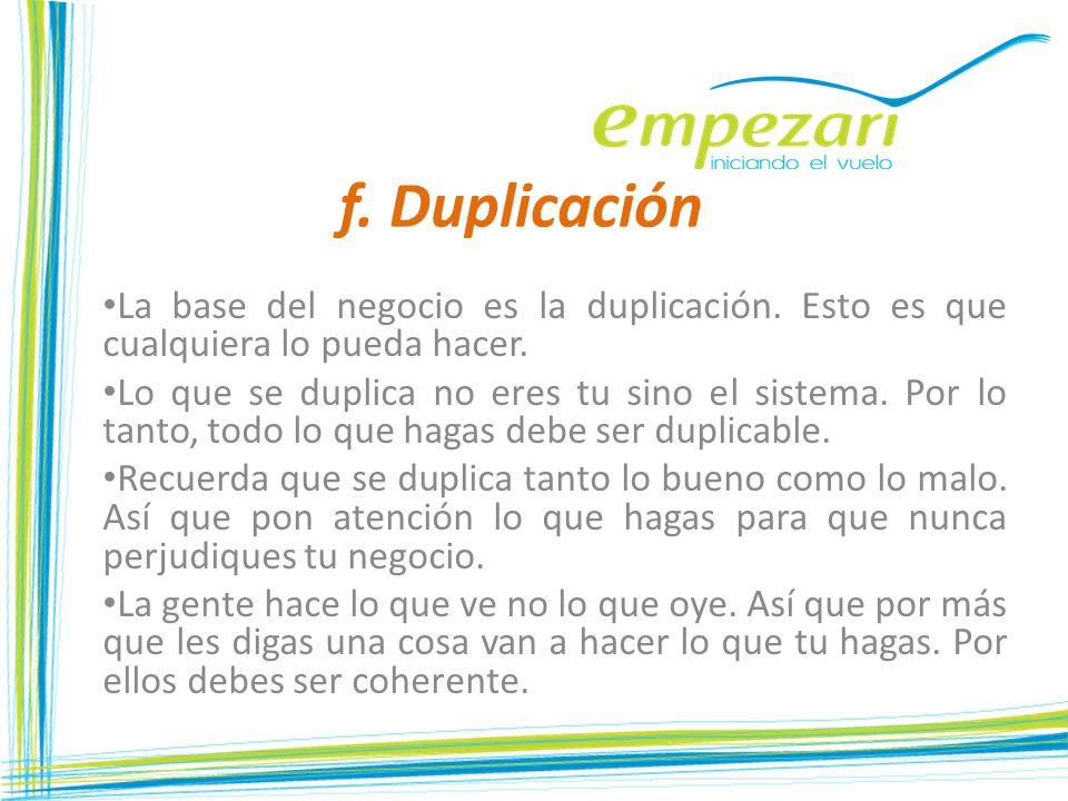 f. DuplicaciónLa base del negocio es la duplicación. Esto es que cualquiera lo pueda hacer.