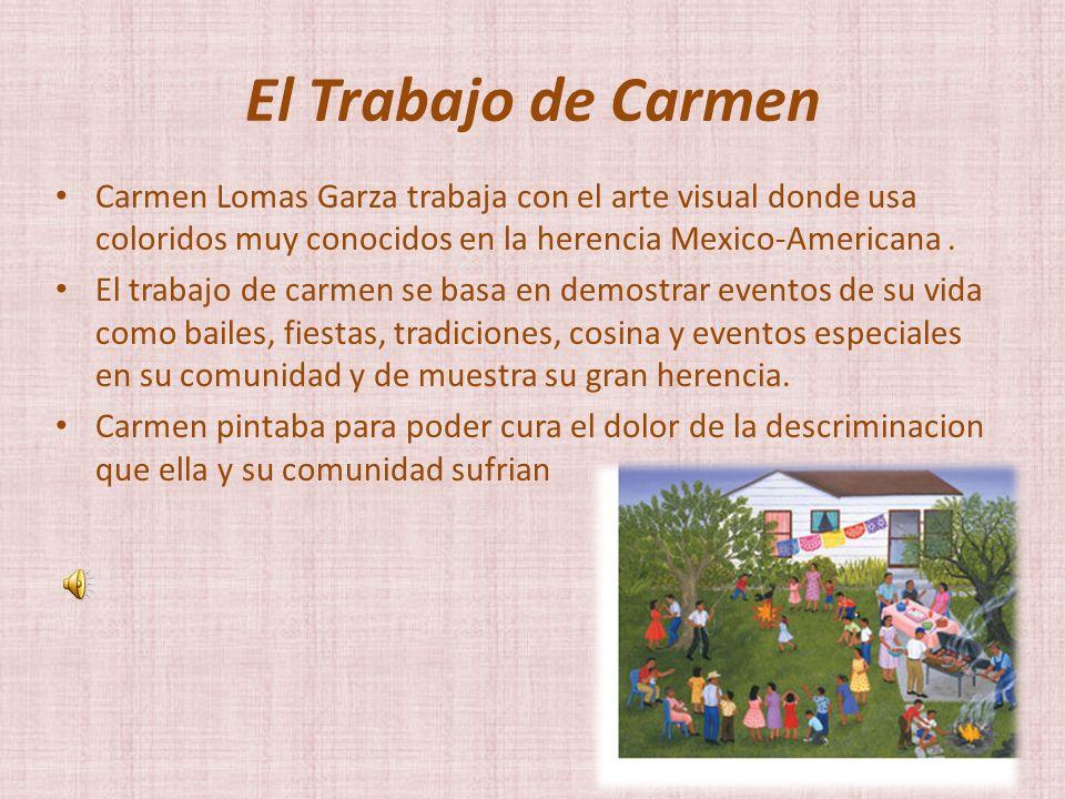 El Trabajo de Carmen Carmen Lomas Garza trabaja con el arte visual donde usa coloridos muy conocidos en la herencia Mexico-Americana .