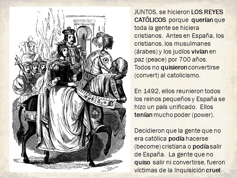 JUNTOS, se hicieron LOS REYES CATÓLICOS porque querían que toda la gente se hiciera cristianos. Antes en España, los cristianos, los musulmanes (árabes) y los judíos vivían en paz (peace) por 700 años. Todos no quisieron convertirse (convert) al catolicismo.