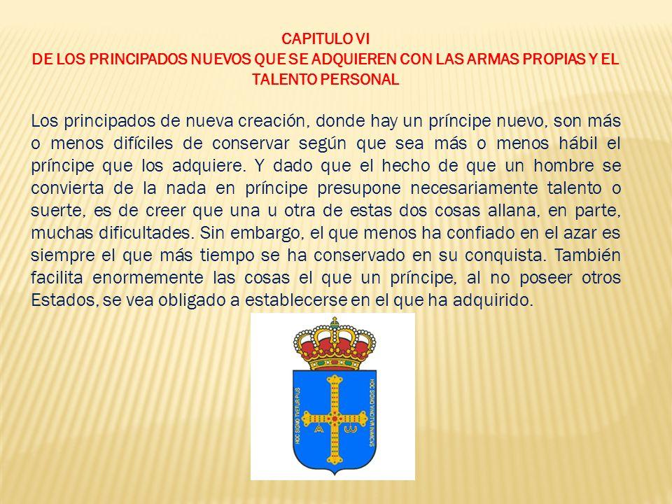CAPITULO VI DE LOS PRINCIPADOS NUEVOS QUE SE ADQUIEREN CON LAS ARMAS PROPIAS Y EL TALENTO PERSONAL.
